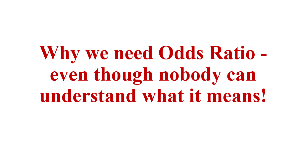Why we need Odds Ratio - even though nobody can understand what it means!